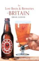 The Lost Beers & Breweries of Britian ebook by Brian Glover