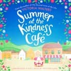 Summer at the Kindness Cafe - The heartwarming, feel-good read of the year audiobook by Victoria Walters