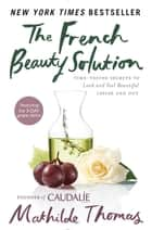 The French Beauty Solution - Time-Tested Secrets to Look and Feel Beautiful Inside and Out ebook by Mathilde Thomas