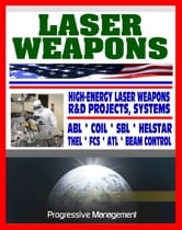 Laser Weapons: Defense Department Research on High-Energy Laser Systems, ABL, SBL, HELSTAR, THEL, FCS - Ground, Air, Space Based, Solid State Systems ebook by Progressive Management