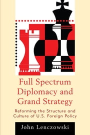Full Spectrum Diplomacy and Grand Strategy - Reforming the Structure and Culture of U.S. Foreign Policy ebook by John Lenczowski