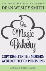 The Magic Bakery - Copyright in the Modern World of Fiction Publishing ebook by Dean Wesley Smith