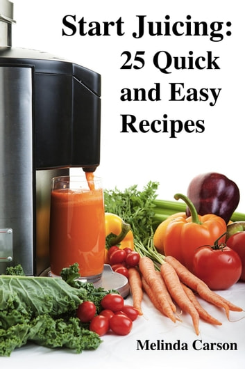 Start Juicing: 25 Quick and Easy Recipes ebook by Melinda Carson