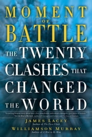 Moment of Battle - The Twenty Clashes That Changed the World ebook by Jim Lacey,Williamson Murray