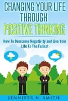Changing Your Life Through Positive Thinking, How To Overcome Negativity and Live Your Life To The Fullest ebook by Jennifer N. Smith