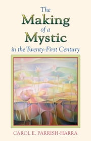 The Making of a Mystic in the Twenty-First Century ebook by Parrish-Harra, Carol E.
