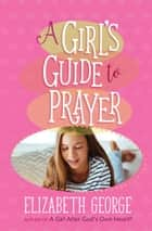 A Girl's Guide to Prayer ebook by Elizabeth George