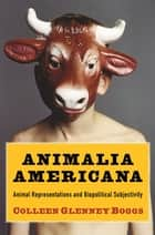 Animalia Americana - Animal Representations and Biopolitical Subjectivity ebook by Colleen Glenney Boggs
