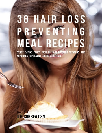 38 Hair Loss Preventing Meal Recipes: Start Eating Foods Rich In Hair Growing Vitamins and Minerals to Prevent Losing Your Hair ebook by Joe Correa CSN