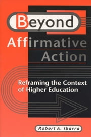 Beyond Affirmative Action: Reframing the Context of Higher Education ebook by Ibarra, Robert A.