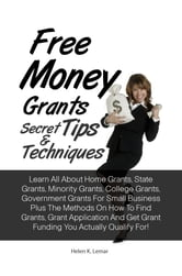 Free Money Grants Secret Tips & Techniques - Learn All About Home Grants, State Grants, Minority Grants, College Grants, Government Grants For Small Business Plus The Methods On How To Find Grants, Grant Application And Get Grant Funding You Actually Qualify For! ebook by Helen K. Lemar