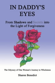 In Daddy's Eyes - From Shadows and Secrets into the Light of Forgiveness ebook by Sharon L. Benedict