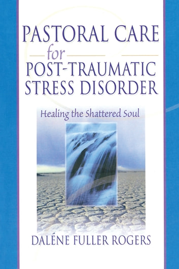 Pastoral Care for Post-Traumatic Stress Disorder - Healing the Shattered Soul ebook by Dalene C. Fuller Rogers,Harold G Koenig