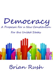 Democracy: A Proposal For a New Constitution For the United States ebook by Brian Rush
