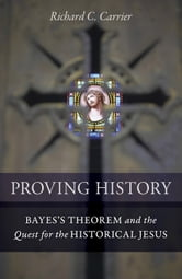 Proving History - Bayes's Theorem and the Quest for the Historical Jesus ebook by Richard C. Carrier