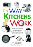 The Way Kitchens Work - The Science Behind the Microwave, Teflon Pan, Garbage Disposal, and More ebook by Ed Sobey