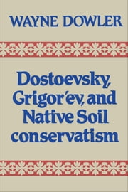 Dostoevsky, Grigor'ev, and Native Soil Conservatism ebook by Wayne Dowler