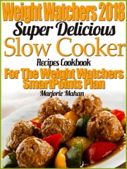 Weight Watchers 2018 Super Delicious Slow Cooker SmartPoints Recipes Cookbook For The New Weight Watchers FreeStyle Plan ebook by Marjorie Mahan