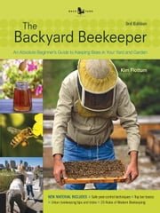 The Backyard Beekeeper - Revised and Updated, 3rd Edition - An Absolute Beginner's Guide to Keeping Bees in Your Yard and Garden ebook by Kim Flottum