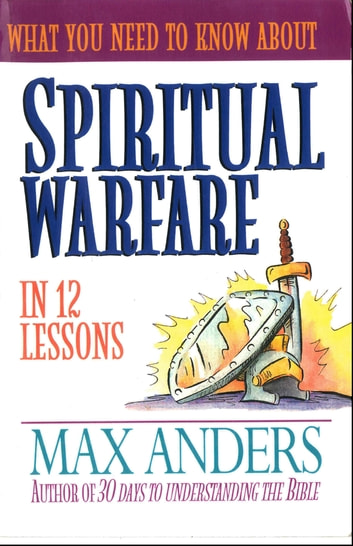What You Need to Know About Spiritual Warfare - 12 Lessons That Can Change Your Life eBook by Max Anders