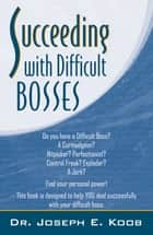 Succeeding With Difficult Bosses ebook by Dr. Joseph E. Koob