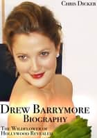 Drew Barrymore Biography: The Wildflower of Hollywood Revealed ebook by Chris Dicker