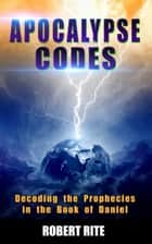 Apocalypse Codes: Decoding the Prophecies in the Book of Daniel: Unveiling End Time Messages from the Most Important Old Testament Prophecy Book ebook by Robert Rite
