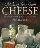 Making Your Own Cheese ebook by Paul Peacock