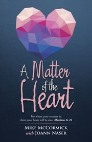 A Matter of the Heart - For where your treasure is, there your heart will be also. Matthew 6: 21 ebook by Mike McCormick with Joann Naser
