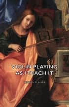 Violin Playing as I Teach It ebook by Leopold Auer