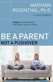 Be a Parent, Not a Pushover - A Guide to Raising Happy, Emotionally Healthy Teens ebook by Dr. Maryann Rosenthal