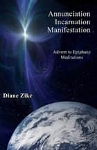Annunciation, Incarnation, Manifestation - Advent to Epiphany Meditations ebook by Diane Zike