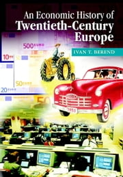 An Economic History of Twentieth-Century Europe - Economic Regimes from Laissez-Faire to Globalization ebook by Ivan T. Berend