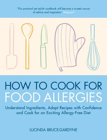 How To Cook for Food Allergies - Understand Ingredients, Adapt Recipes with Confidence and Cook for an Exciting Allergy-Free Diet ebook by Lucinda Bruce-Gardyne