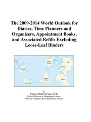 The 2009-2014 World Outlook for Diaries, Time Planners and Organizers, Appointment Books, and Associated Refills Excluding Loose-Leaf Binders ebook by ICON Group International, Inc.