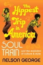 The Hippest Trip in America - Soul Train and the Evolution of Culture & Style ebook by Nelson George