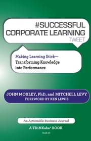 #SUCCESSFUL CORPORATE LEARNING tweet Book10 - Making Learning Stick: Transforming Knowledge into Performance ebook by Moxley,John,Levy,Mitchell