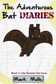 The Adventurous Bat Diaries, Book 1: Life Outside the Cave ebook by Mark Mulle