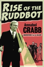 Rise of the Ruddbot - Observations from the Gallery ebook by Annabel Crabb