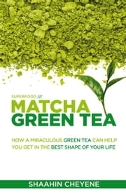 Matcha Green Tea /// Superfood Special Edition ebook by Shaahin Cheyene