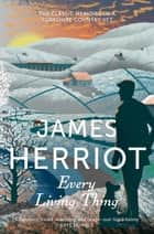 Every Living Thing: All Creatures Great and Small Book 5 ebook by James Herriot