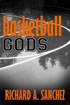 Basketball Gods: A Short Story ebook by Richard A. Sanchez