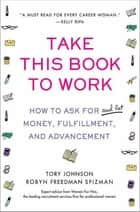 Take This Book to Work - How to Ask for (and Get) Money, Fulfillment, and Advancement ebook by Tory Johnson, Robyn Freedman Spizman