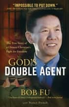 God's Double Agent - The True Story of a Chinese Christian's Fight for Freedom ebook by Bob Fu, Nancy French