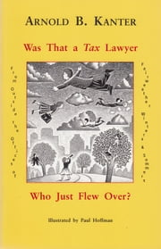 Was That a Tax Lawyer Who Just Flew Over? - From Outside the Offices of Fairweather, Winters & Sommers ebook by Arnold B. Kanter,Paul Hoffman