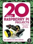 20 Easy Raspberry Pi Projects - Toys, Tools, Gadgets, and More! ebook by Rui Santos, Sara Santos