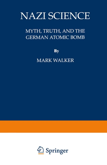 Nazi Science - Myth, Truth, and the German Atomic Bomb ebook by Mark Walker