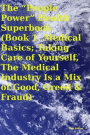 "The ""People Power"" Health Superbook Book 1. Medical Basics; Taking Care of Yourself, The Medical Industry Is a Mix of Good, Greed & Fraud ebook by Tony Kelbrat"