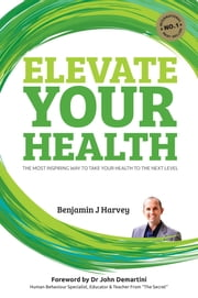 Elevate Your Health - The most inspiring way to take your health to the next level ebook by Benjamin J Harvey,John F Demartini