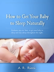 How to Get Your Baby to Sleep Naturally -Exclusive Tips on How to Get Your Baby to Sleep and Stay Asleep Through the Night ebook by A.N. Anih
